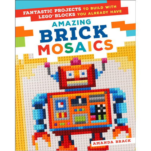 Amazing Brick Mosaics : Fantastic Projects to Build with Lego Blocks You Already Have