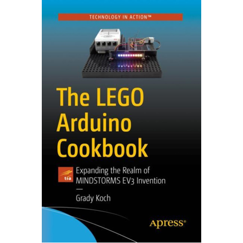 The LEGO Arduino Cookbook : Expanding the Realm of MINDSTORMS EV3 Invention